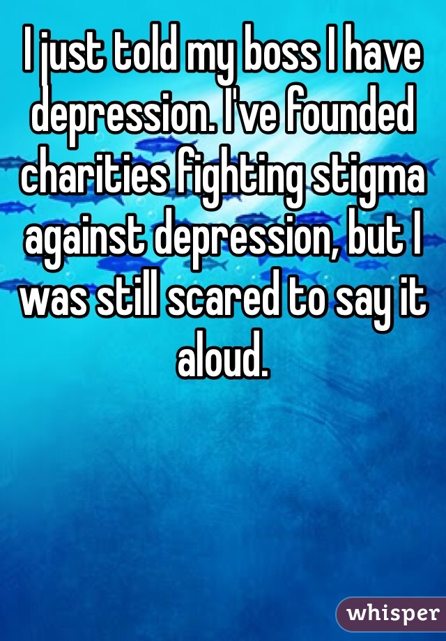 I just told my boss I have depression. I've founded charities fighting stigma against depression, but I was still scared to say it aloud.