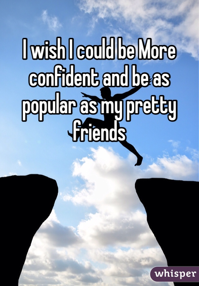 I wish I could be More confident and be as popular as my pretty friends