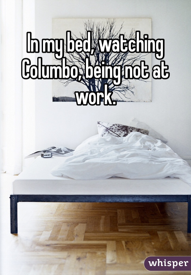 In my bed, watching Columbo, being not at work.
