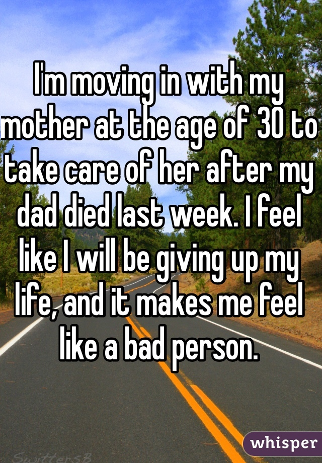 I'm moving in with my mother at the age of 30 to take care of her after my dad died last week. I feel like I will be giving up my life, and it makes me feel like a bad person.
