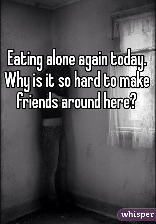 Eating alone again today. Why is it so hard to make friends around here?