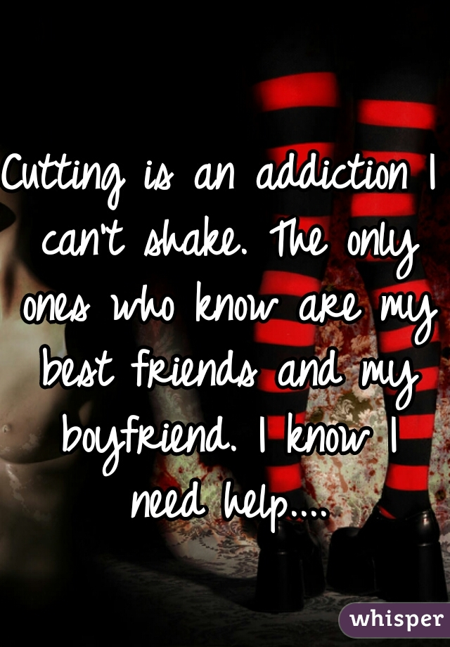 Cutting is an addiction I can't shake. The only ones who know are my best friends and my boyfriend. I know I need help....