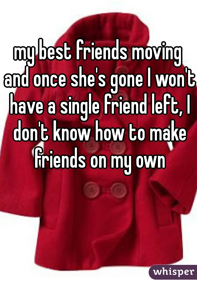 my best friends moving and once she's gone I won't have a single friend left, I don't know how to make friends on my own