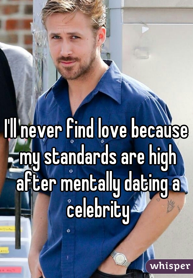 I'll never find love because my standards are high after mentally dating a celebrity