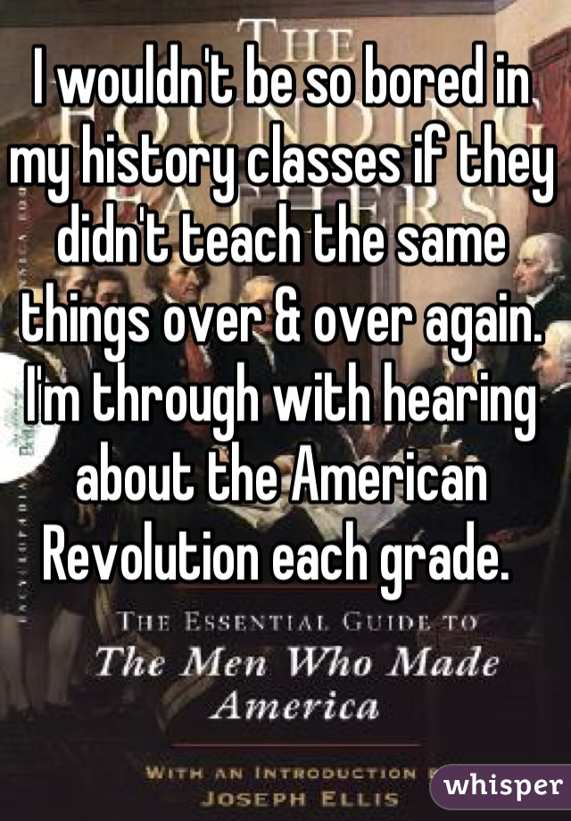 I wouldn't be so bored in my history classes if they didn't teach the same things over & over again. I'm through with hearing about the American Revolution each grade.
