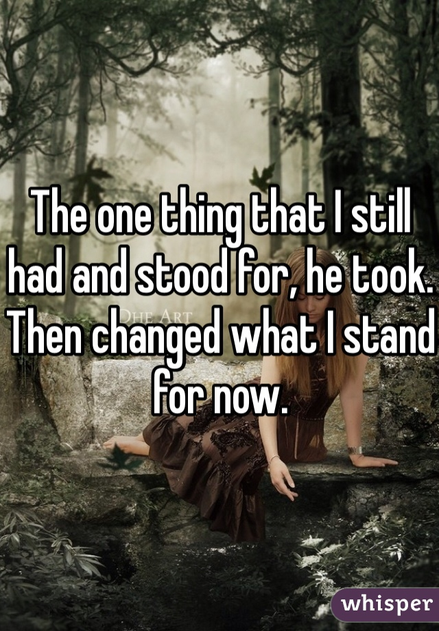 The one thing that I still had and stood for, he took. Then changed what I stand for now.