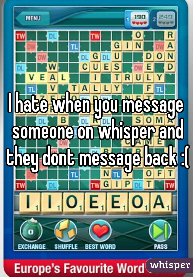 I hate when you message someone on whisper and they dont message back :(