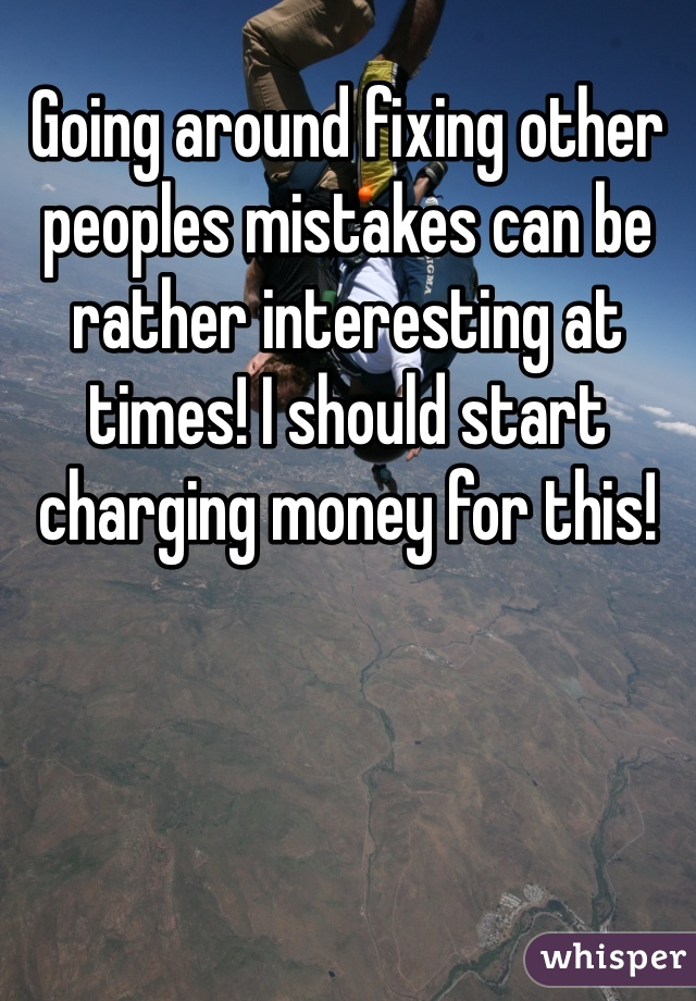 Going around fixing other peoples mistakes can be rather interesting at times! I should start charging money for this!