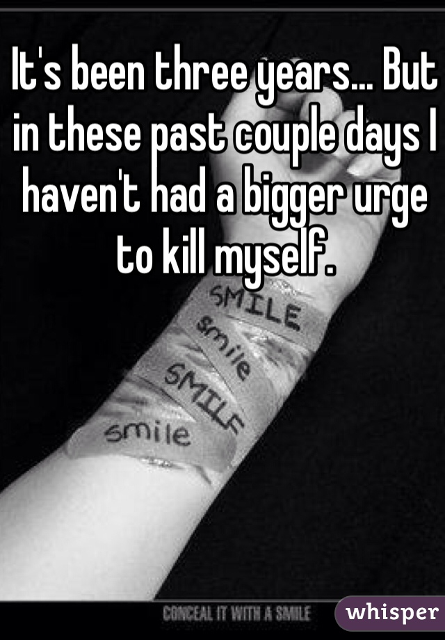 It's been three years... But in these past couple days I haven't had a bigger urge to kill myself.