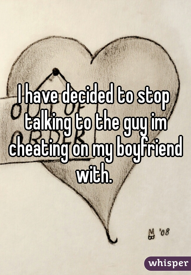 I have decided to stop talking to the guy im cheating on my boyfriend with.