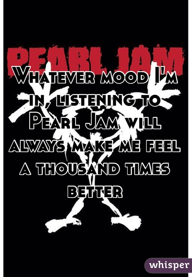 Whatever mood I'm in, listening to Pearl Jam will always make me feel a thousand times better
