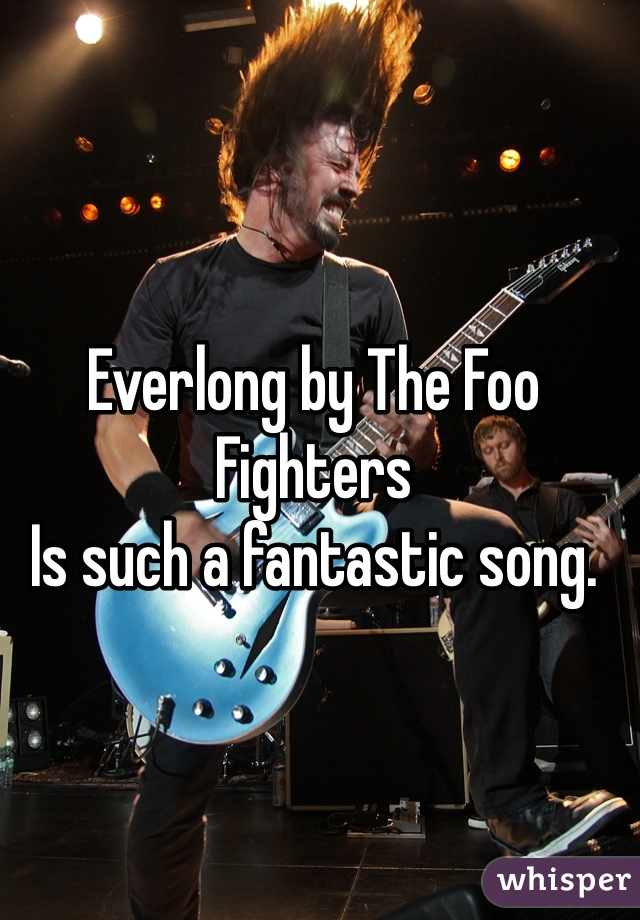 Everlong by The Foo Fighters Is such a fantastic song.