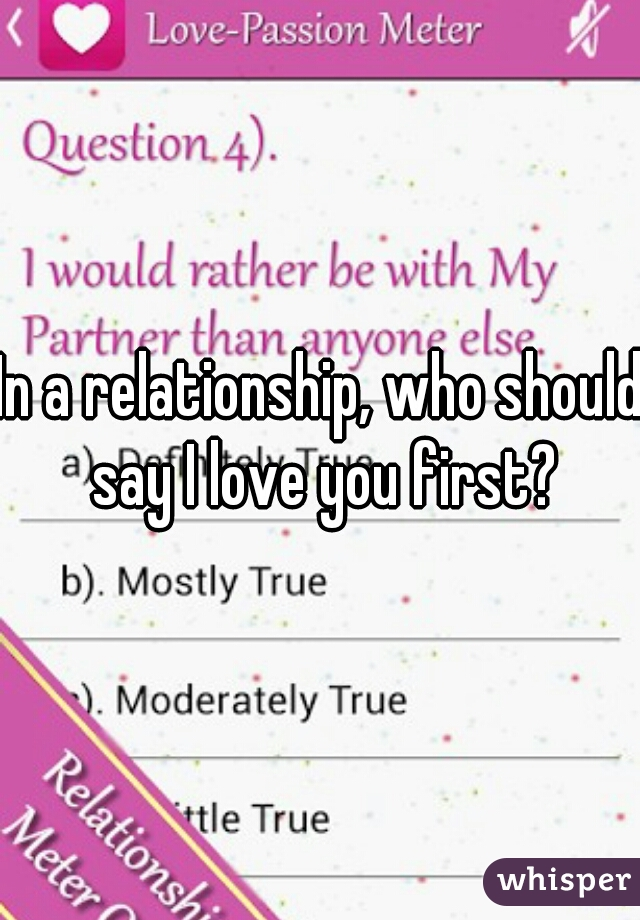 In a relationship, who should say I love you first?