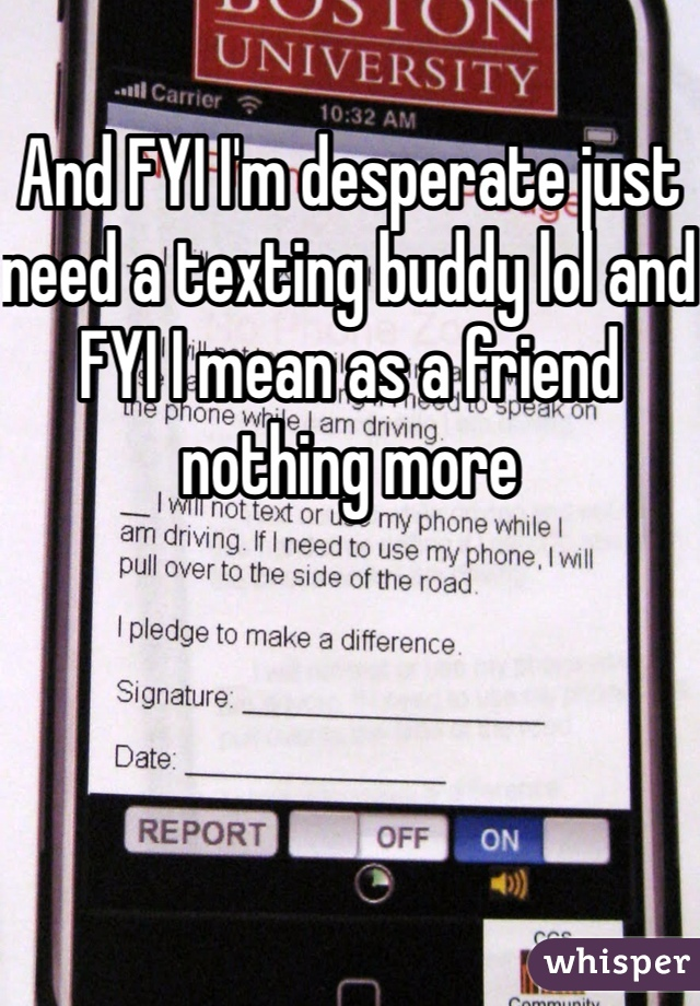 And FYI I'm desperate just need a texting buddy lol and FYI I mean as a friend nothing more