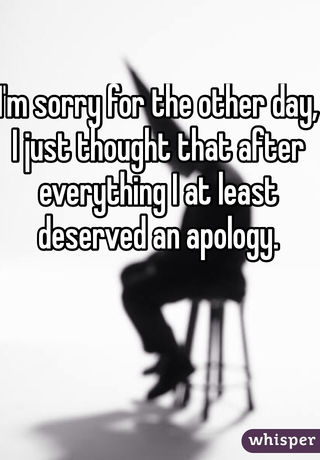 I'm sorry for the other day, I just thought that after everything I at least deserved an apology.