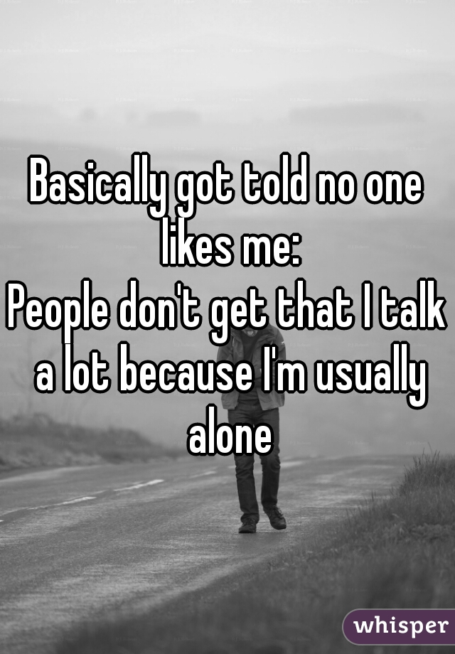 Basically got told no one likes me: People don't get that I talk a lot because I'm usually alone