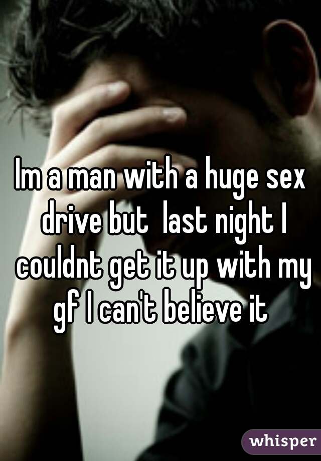 Im a man with a huge sex drive but  last night I couldnt get it up with my gf I can't believe it