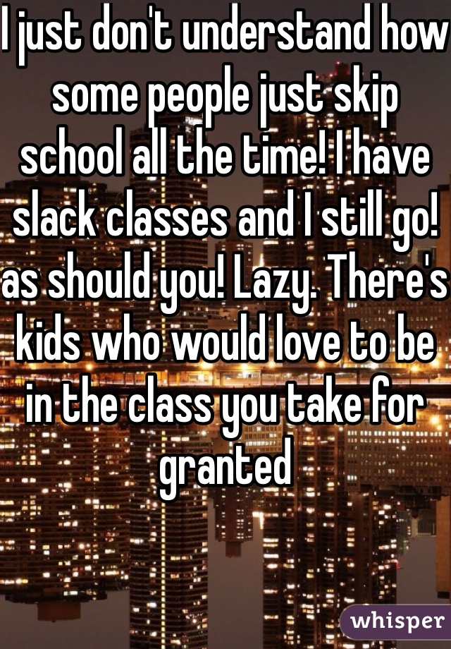 I just don't understand how some people just skip school all the time! I have slack classes and I still go! as should you! Lazy. There's kids who would love to be in the class you take for granted