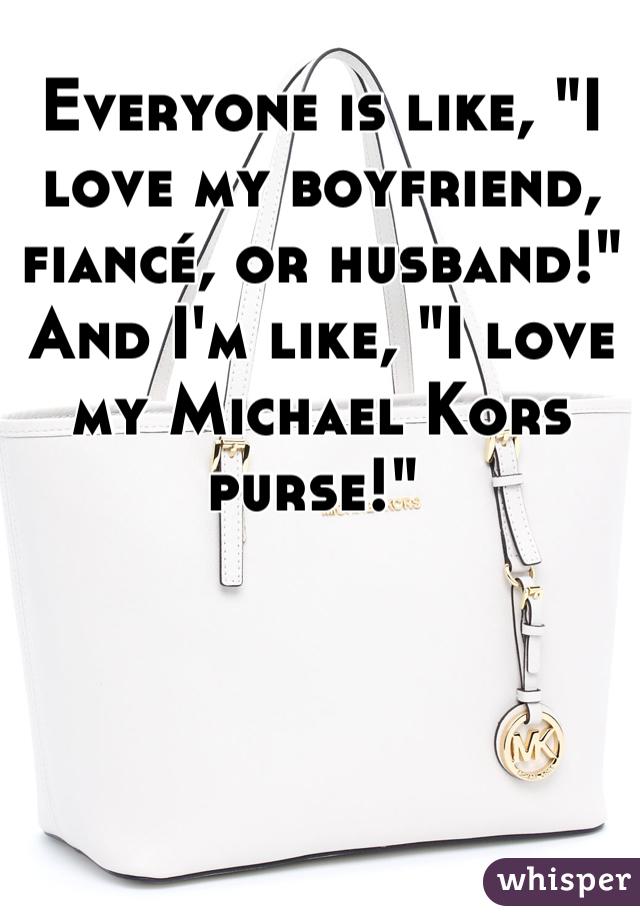 """Everyone is like, """"I love my boyfriend, fiancé, or husband!"""" And I'm like, """"I love my Michael Kors purse!"""""""