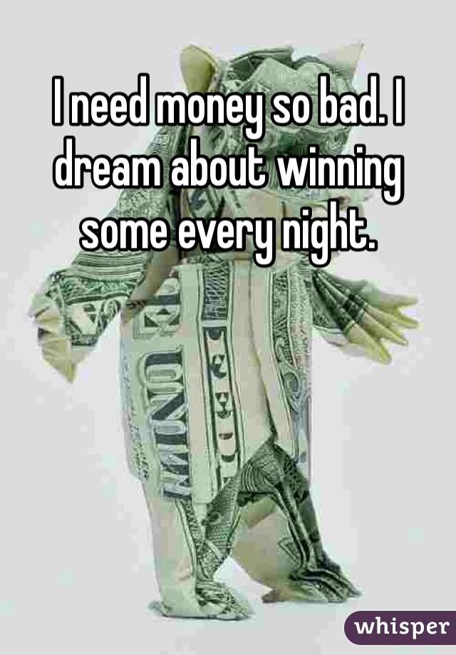 I need money so bad. I dream about winning some every night.