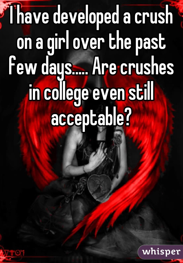 I have developed a crush on a girl over the past few days..... Are crushes in college even still acceptable?