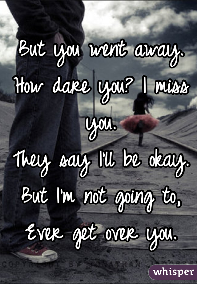 But you went away. How dare you? I miss you. They say I'll be okay.  But I'm not going to, Ever get over you.