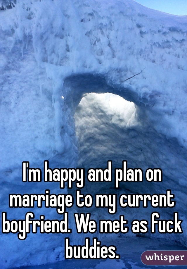 I'm happy and plan on marriage to my current boyfriend. We met as fuck buddies.