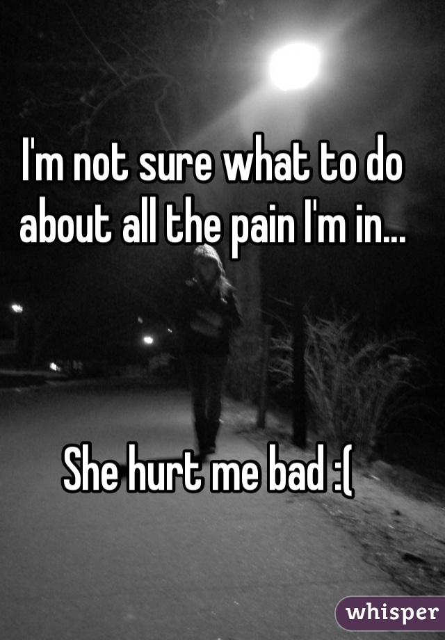 I'm not sure what to do about all the pain I'm in...     She hurt me bad :(