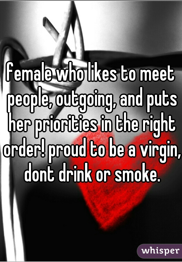 female who likes to meet people, outgoing, and puts her priorities in the right order! proud to be a virgin, dont drink or smoke.