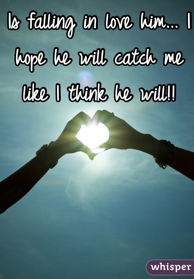Is falling in love him... I hope he will catch me like I think he will!!