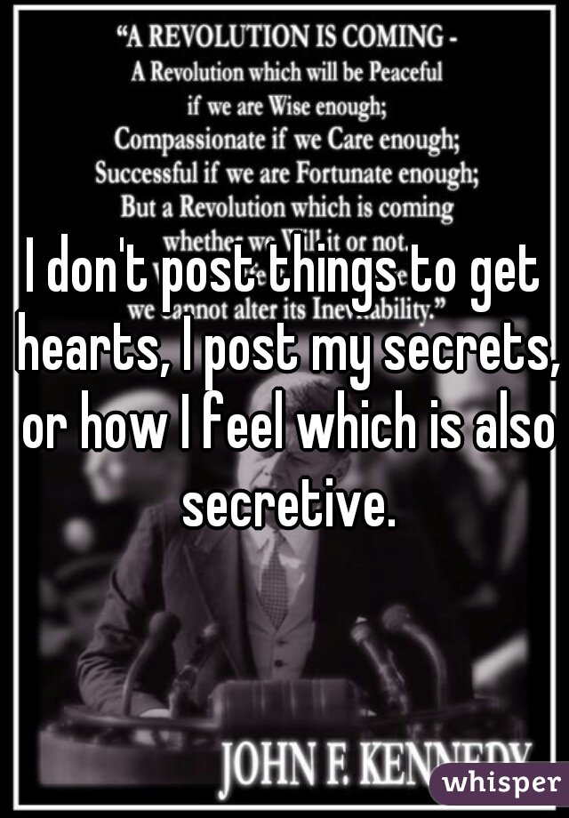 I don't post things to get hearts, I post my secrets, or how I feel which is also secretive.