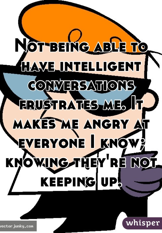 Not being able to have intelligent conversations frustrates me. It makes me angry at everyone I know; knowing they're not keeping up.