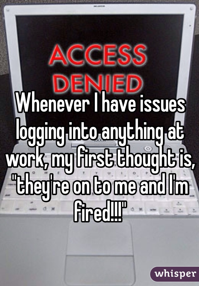 """Whenever I have issues logging into anything at work, my first thought is, """"they're on to me and I'm fired!!!"""""""