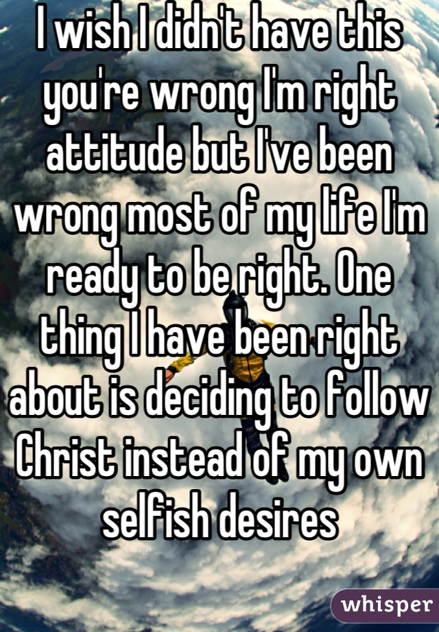 I wish I didn't have this you're wrong I'm right attitude but I've been wrong most of my life I'm ready to be right. One thing I have been right about is deciding to follow Christ instead of my own selfish desires