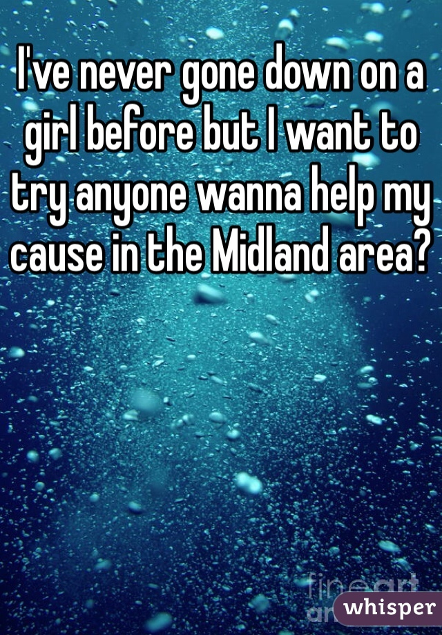 I've never gone down on a girl before but I want to try anyone wanna help my cause in the Midland area?