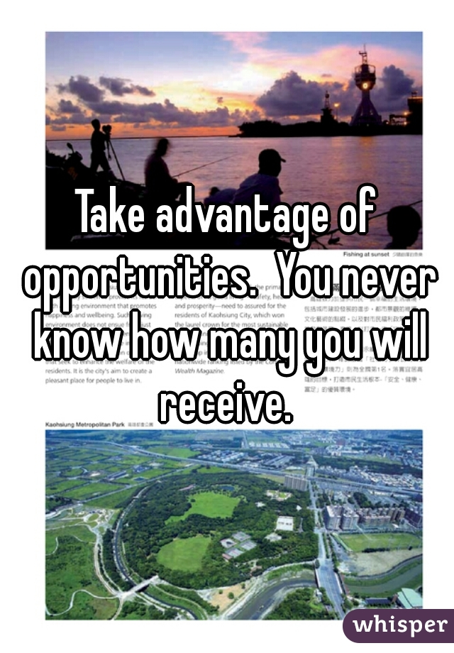 Take advantage of opportunities.  You never know how many you will receive.