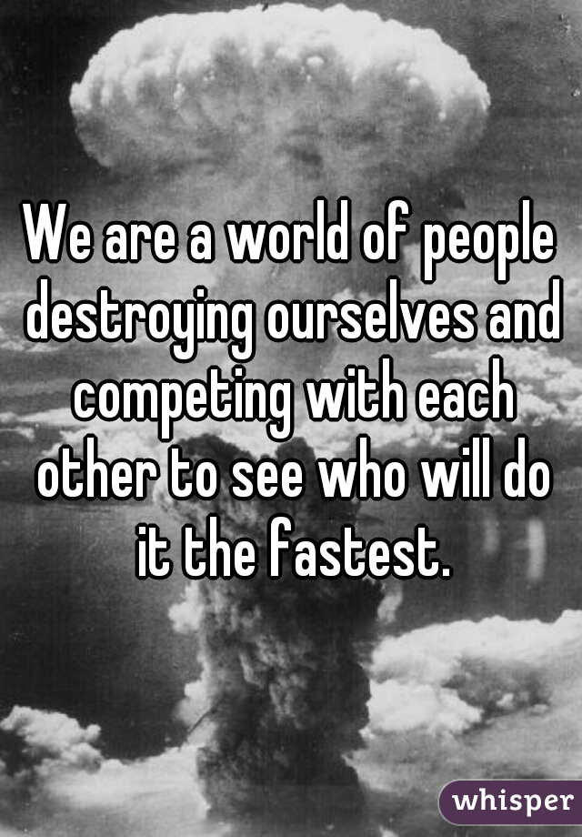We are a world of people destroying ourselves and competing with each other to see who will do it the fastest.