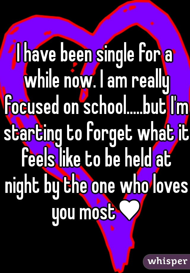 I have been single for a while now. I am really focused on school.....but I'm starting to forget what it feels like to be held at night by the one who loves you most♥