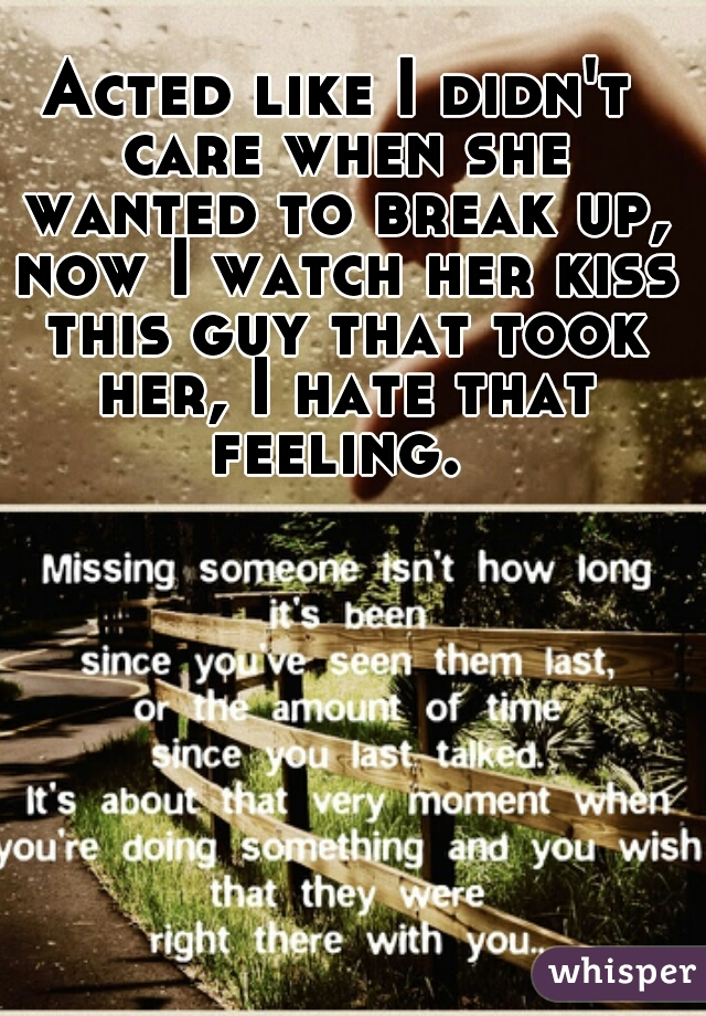 Acted like I didn't care when she wanted to break up, now I watch her kiss this guy that took her, I hate that feeling.
