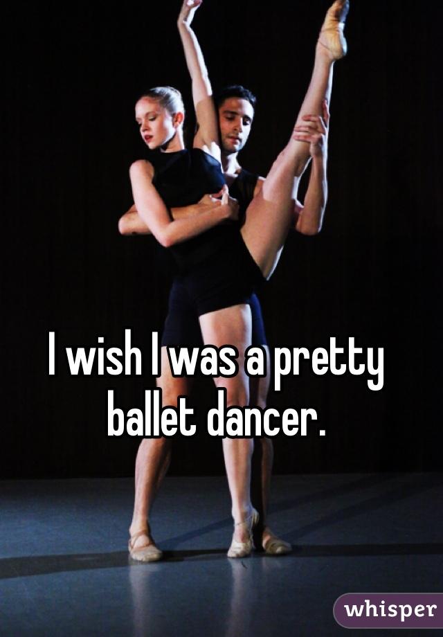 I wish I was a pretty ballet dancer.