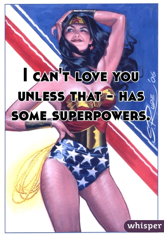 I can't love you unless that - has some superpowers.