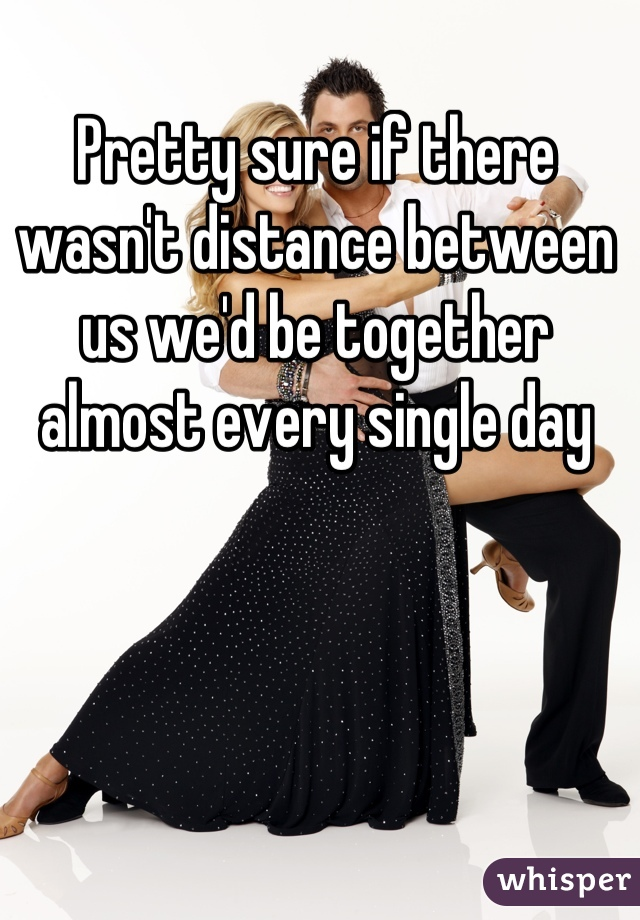 Pretty sure if there wasn't distance between us we'd be together almost every single day