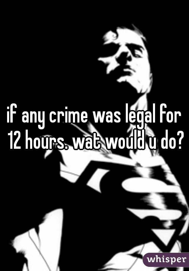 if any crime was legal for 12 hours. wat would u do?