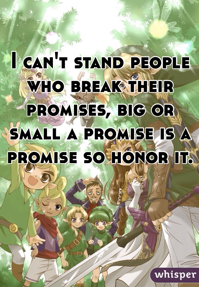 I can't stand people who break their promises, big or small a promise is a promise so honor it.