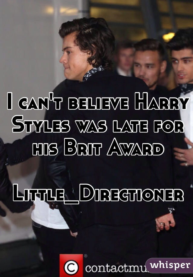 I can't believe Harry Styles was late for his Brit Award   Little_Directioner