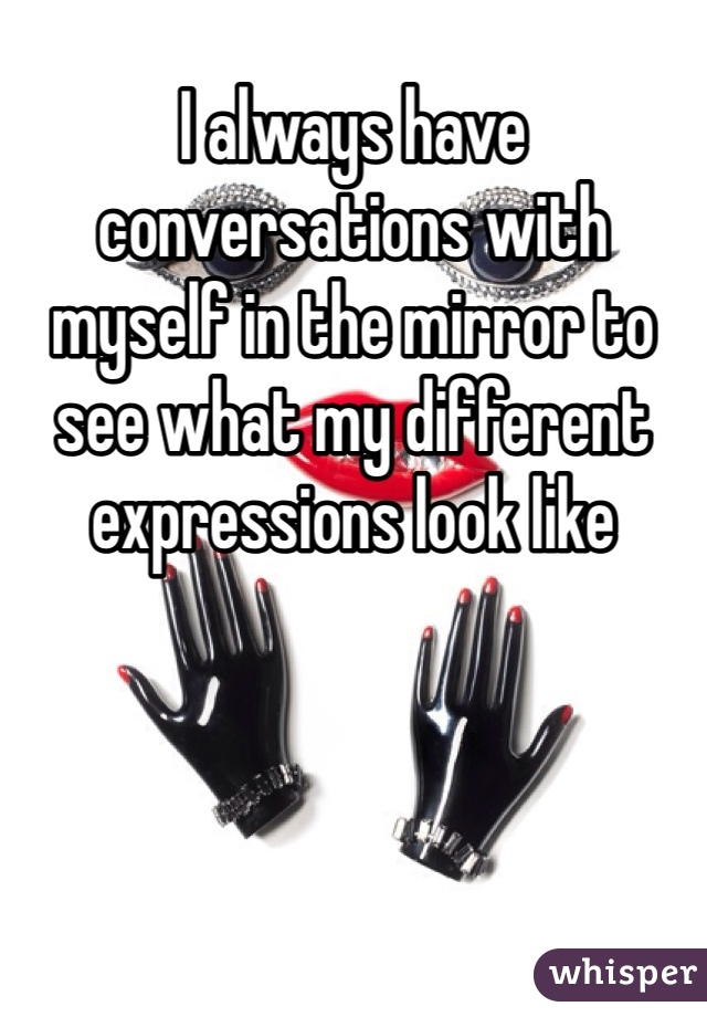 I always have conversations with myself in the mirror to see what my different expressions look like
