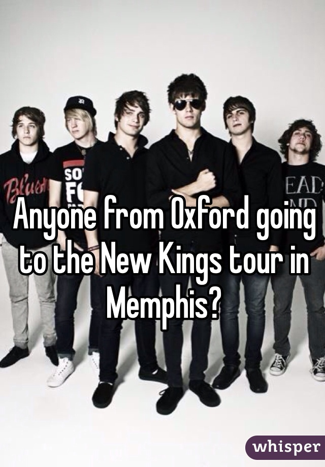 Anyone from Oxford going to the New Kings tour in Memphis?