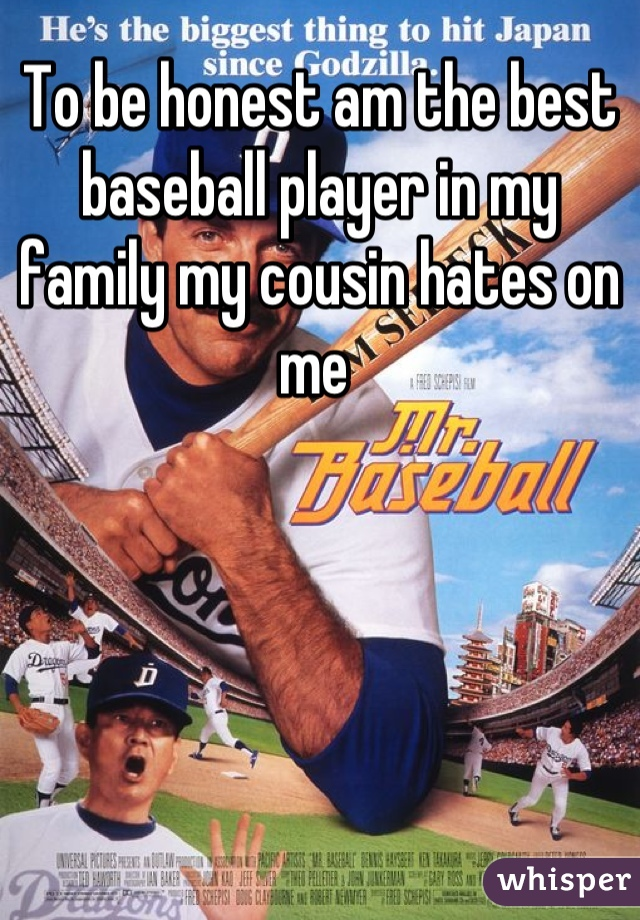 To be honest am the best baseball player in my family my cousin hates on me
