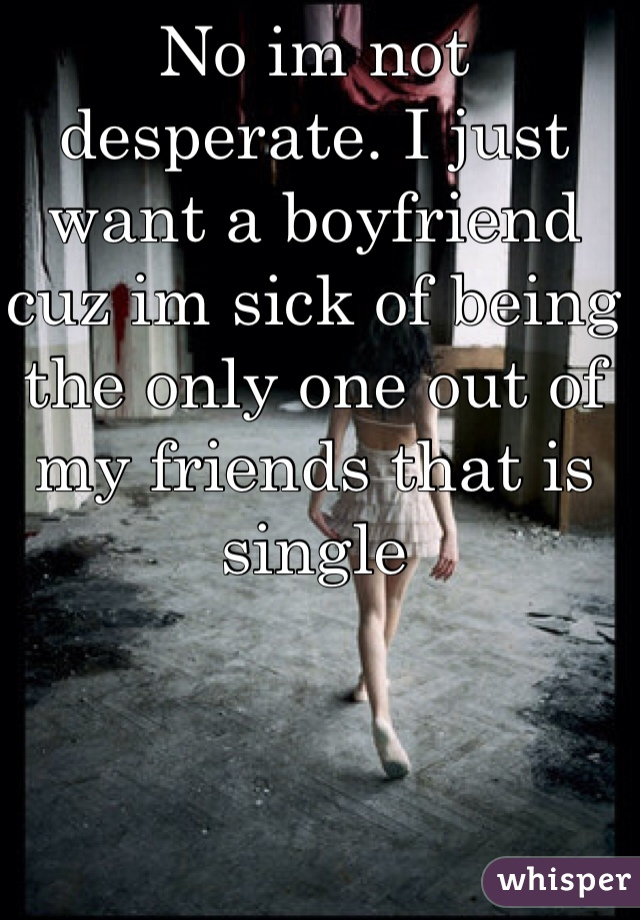 No im not desperate. I just want a boyfriend cuz im sick of being the only one out of my friends that is single