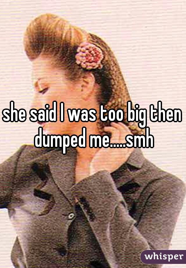 she said I was too big then dumped me.....smh